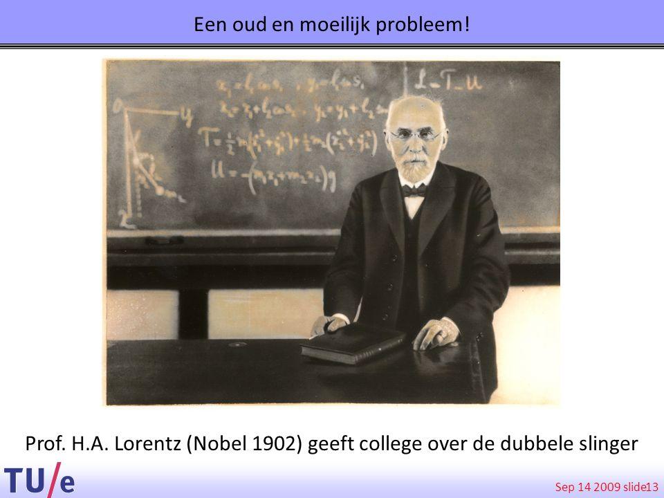 Sep 14 2009 slide Een oud en moeilijk probleem! 13 Prof. H.A. Lorentz (Nobel 1902) geeft college over de dubbele slinger