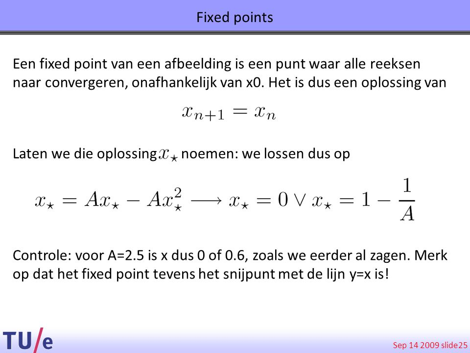 Sep 14 2009 slide 25 Fixed points Een fixed point van een afbeelding is een punt waar alle reeksen naar convergeren, onafhankelijk van x0. Het is dus