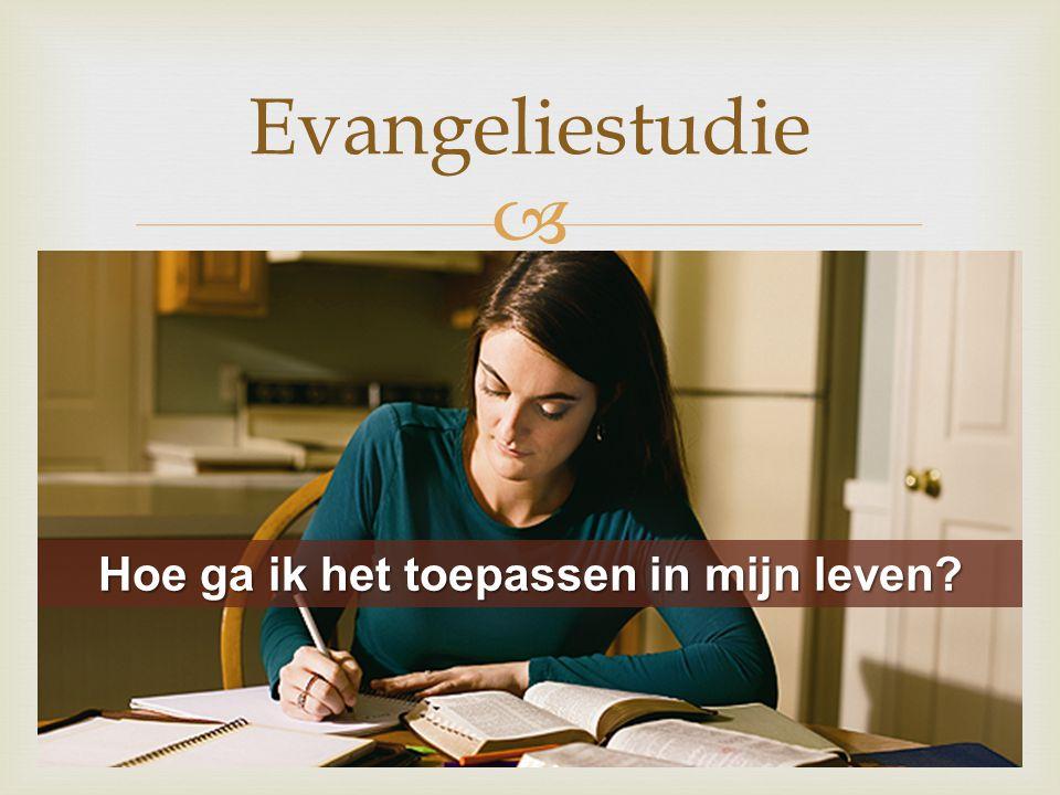  Evangeliestudie Hoe ga ik het toepassen in mijn leven?