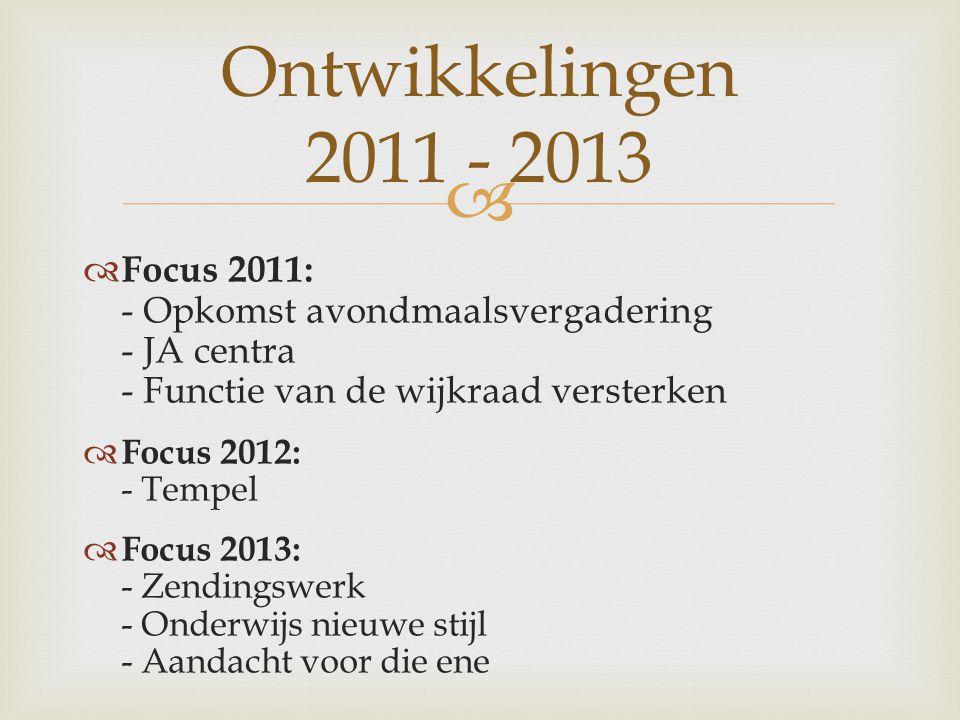   Focus 2011: - Opkomst avondmaalsvergadering - JA centra - Functie van de wijkraad versterken  Focus 2012: - Tempel  Focus 2013: - Zendingswerk - Onderwijs nieuwe stijl - Aandacht voor die ene Ontwikkelingen 2011 - 2013