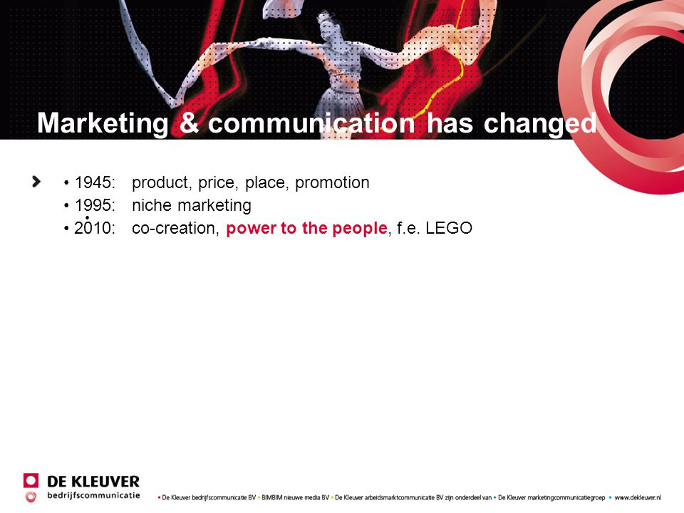 Marketing & communication has changed 1945: product, price, place, promotion 1995: niche marketing 2010: co-creation, power to the people, f.e. LEGO