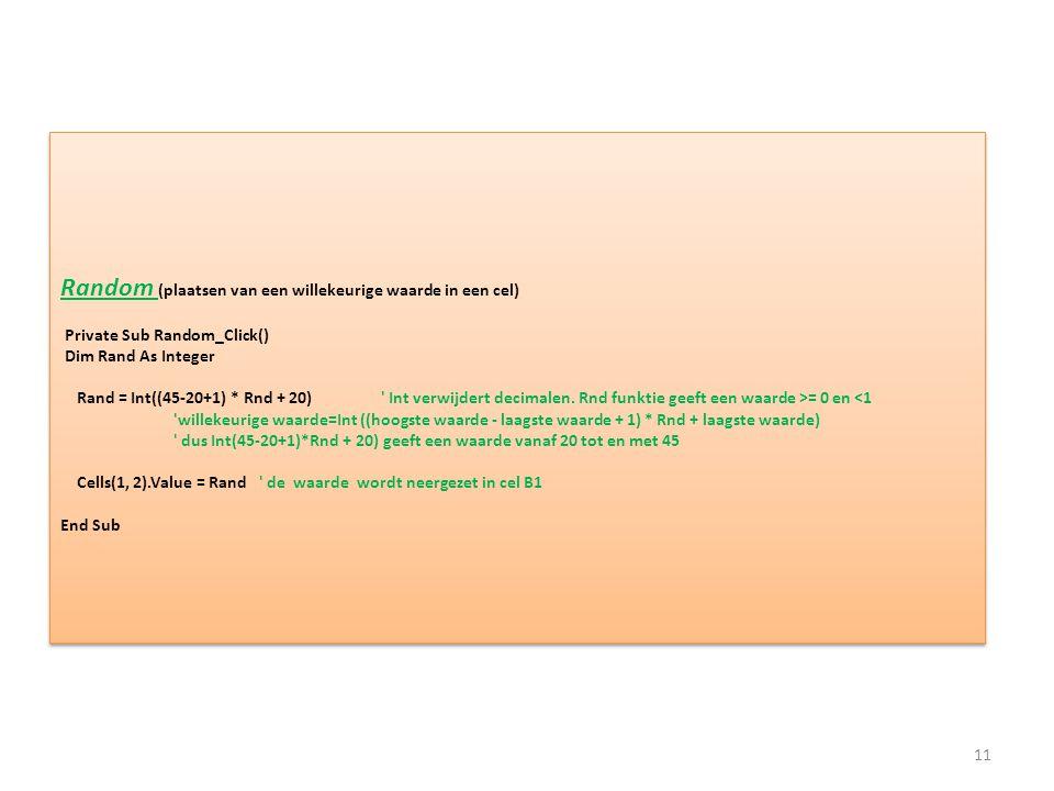 Random (plaatsen van een willekeurige waarde in een cel) Private Sub Random_Click() Dim Rand As Integer Rand = Int((45-20+1) * Rnd + 20) ' Int verwijd