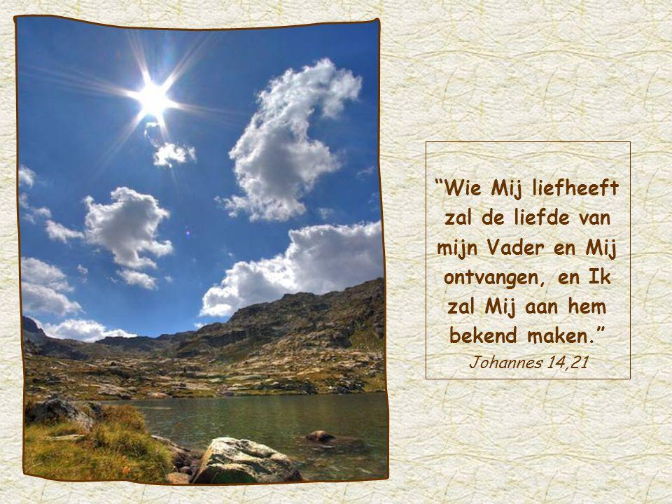 Wie Mij liefheeft zal de liefde van mijn Vader en Mij ontvangen, en Ik zal Mij aan hem bekend maken. Johannes 14,21