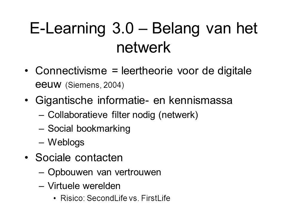 E-Learning 3.0 – Belang van het netwerk Connectivisme = leertheorie voor de digitale eeuw (Siemens, 2004) Gigantische informatie- en kennismassa –Collaboratieve filter nodig (netwerk) –Social bookmarking –Weblogs Sociale contacten –Opbouwen van vertrouwen –Virtuele werelden Risico: SecondLife vs.