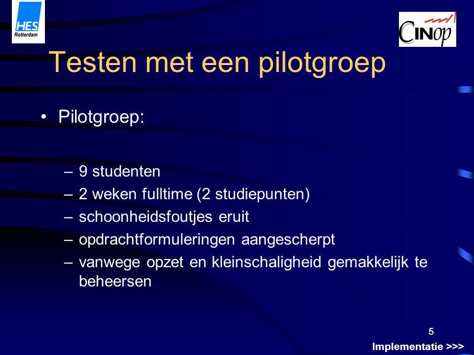 5 Testen met een pilotgroep Pilotgroep: –9 studenten –2 weken fulltime (2 studiepunten) –schoonheidsfoutjes eruit –opdrachtformuleringen aangescherpt –vanwege opzet en kleinschaligheid gemakkelijk te beheersen Implementatie >>>