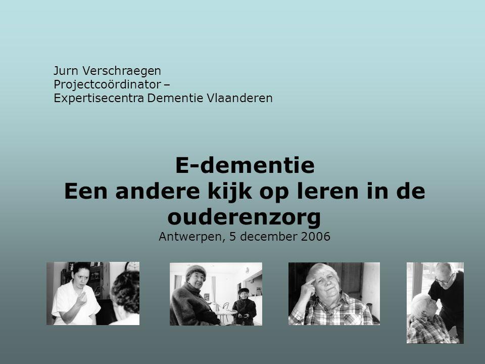 Jurn Verschraegen Projectcoördinator – Expertisecentra Dementie Vlaanderen E-dementie Een andere kijk op leren in de ouderenzorg Antwerpen, 5 december