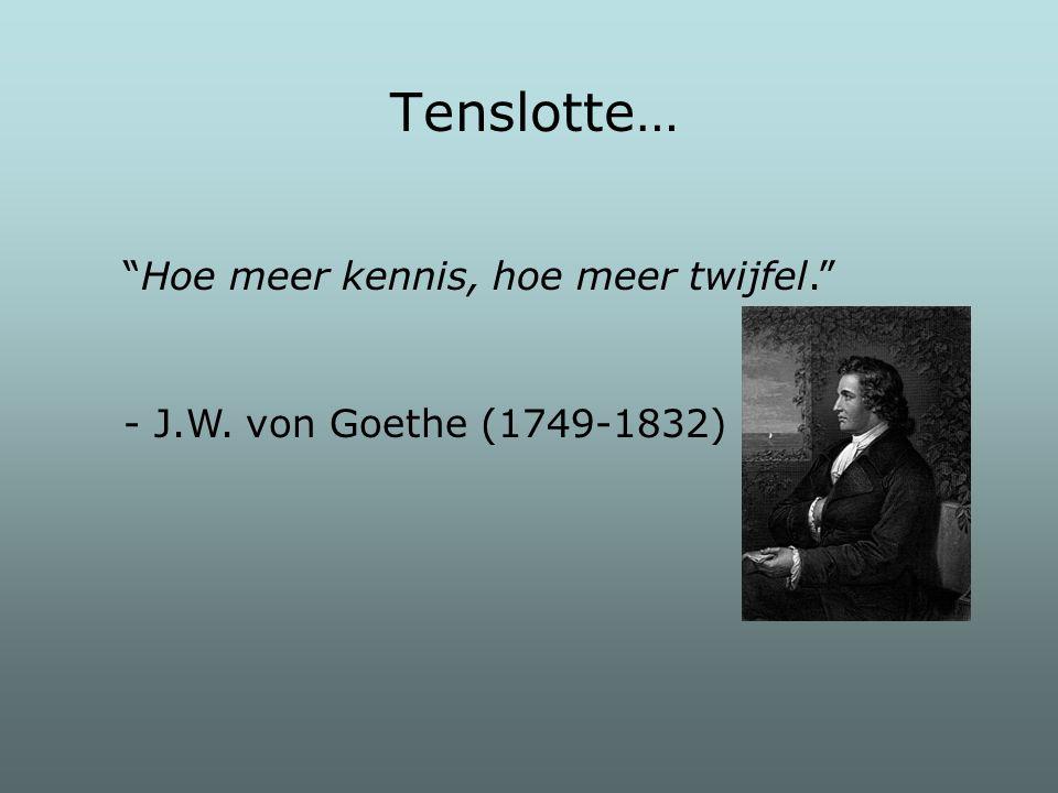 """Tenslotte… """"Hoe meer kennis, hoe meer twijfel."""" - J.W. von Goethe (1749-1832)"""