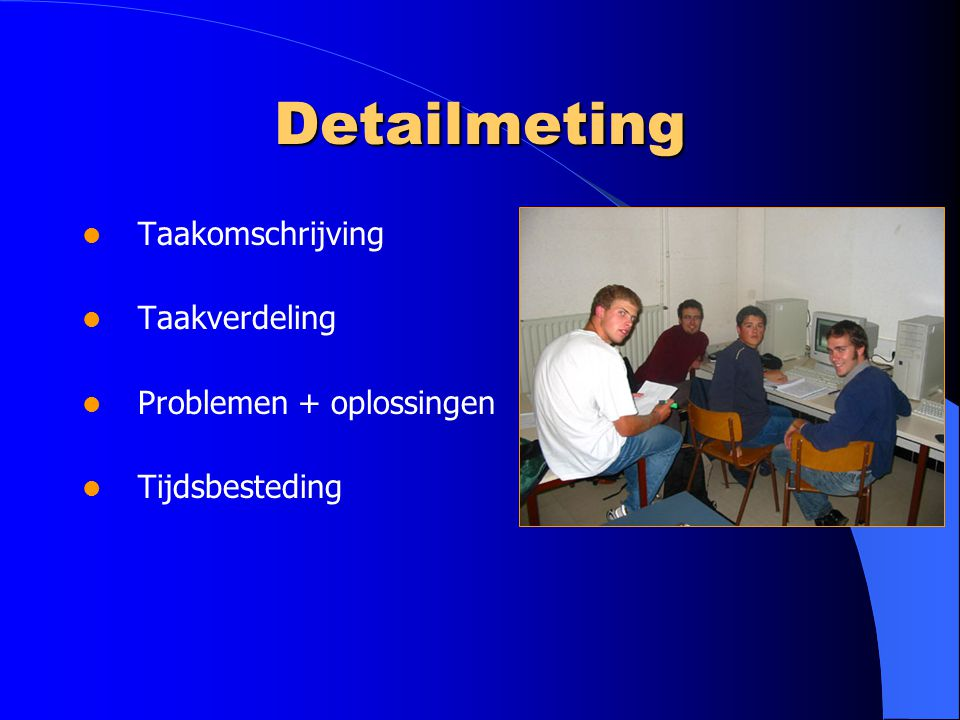 Detailmeting Taakomschrijving Taakverdeling Problemen + oplossingen Tijdsbesteding