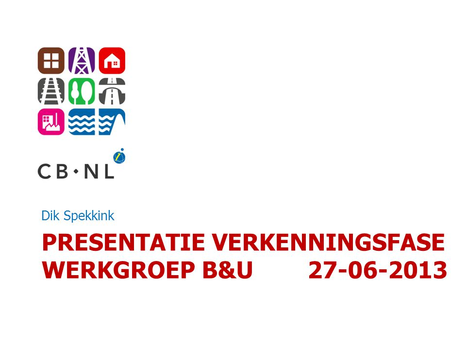 PRESENTATIE VERKENNINGSFASE WERKGROEP B&U 27-06-2013 Dik Spekkink