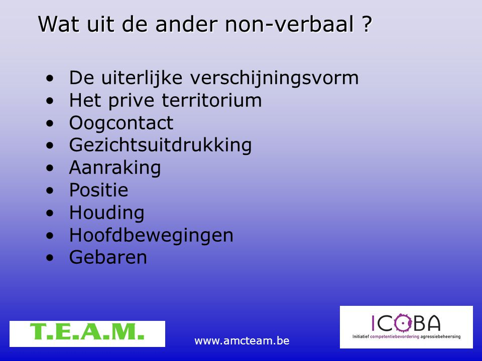 www.amcteam.be Wat uit de ander non-verbaal ? De uiterlijke verschijningsvorm Het prive territorium Oogcontact Gezichtsuitdrukking Aanraking Positie H
