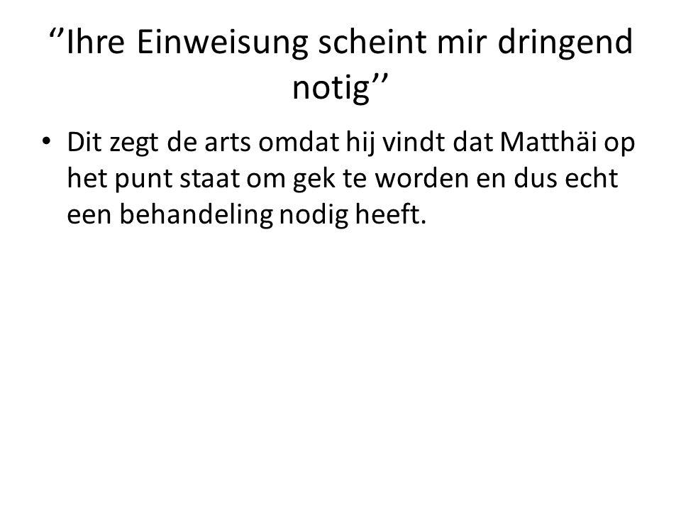 ''Ihre Einweisung scheint mir dringend notig'' Dit zegt de arts omdat hij vindt dat Matthäi op het punt staat om gek te worden en dus echt een behandeling nodig heeft.
