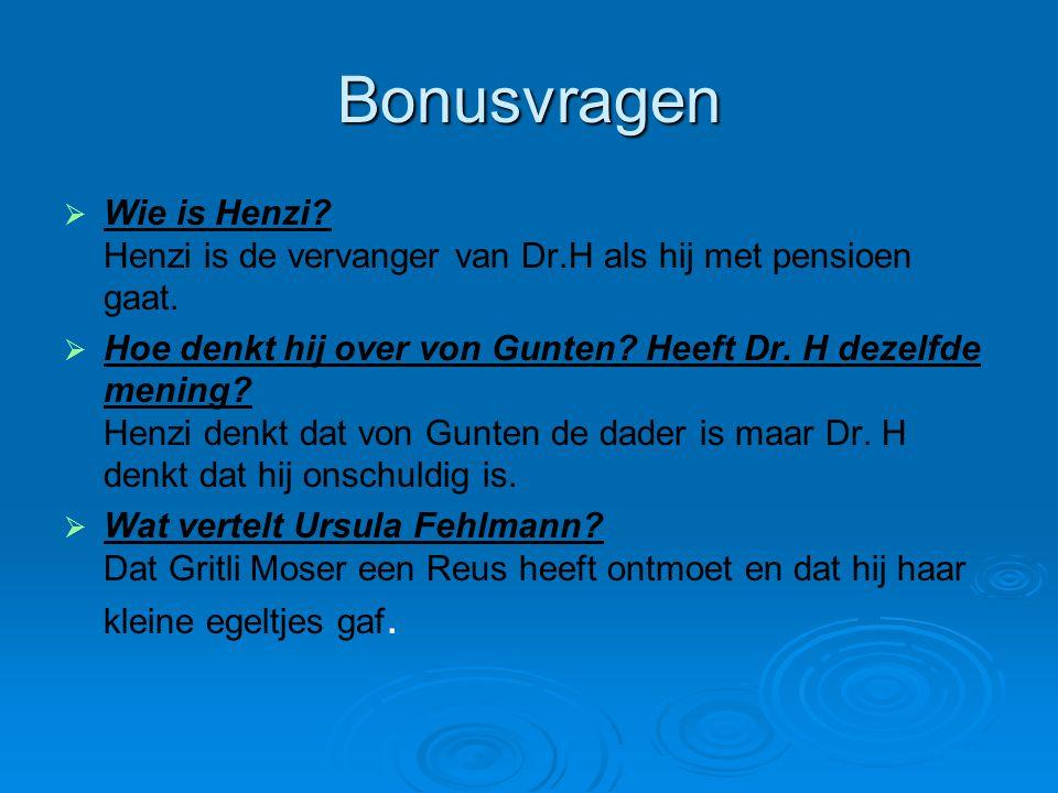 Bonusvragen   Wie is Henzi? Henzi is de vervanger van Dr.H als hij met pensioen gaat.   Hoe denkt hij over von Gunten? Heeft Dr. H dezelfde mening