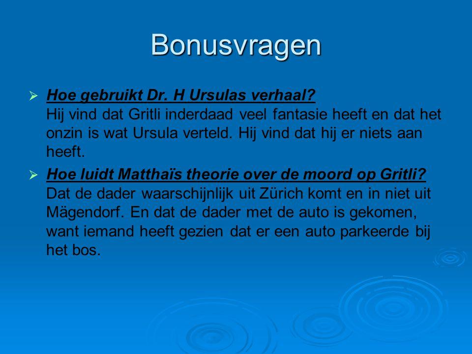 Bonusvragen   Hoe gebruikt Dr. H Ursulas verhaal? Hij vind dat Gritli inderdaad veel fantasie heeft en dat het onzin is wat Ursula verteld. Hij vind