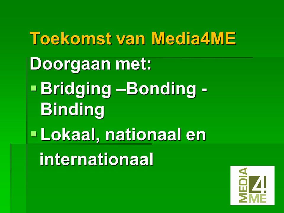 Toekomst van Media4ME Doorgaan met:  Bridging –Bonding - Binding  Lokaal, nationaal en internationaal internationaal