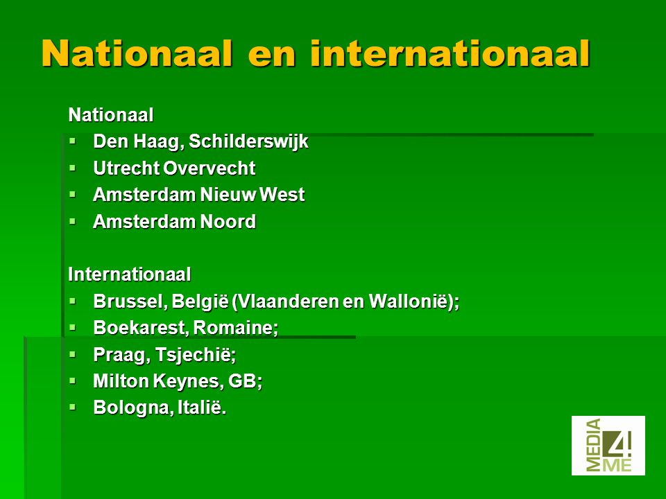 Nationaal  Den Haag, Schilderswijk  Utrecht Overvecht  Amsterdam Nieuw West  Amsterdam Noord Internationaal  Brussel, België (Vlaanderen en Wallonië);  Boekarest, Romaine;  Praag, Tsjechië;  Milton Keynes, GB;  Bologna, Italië.