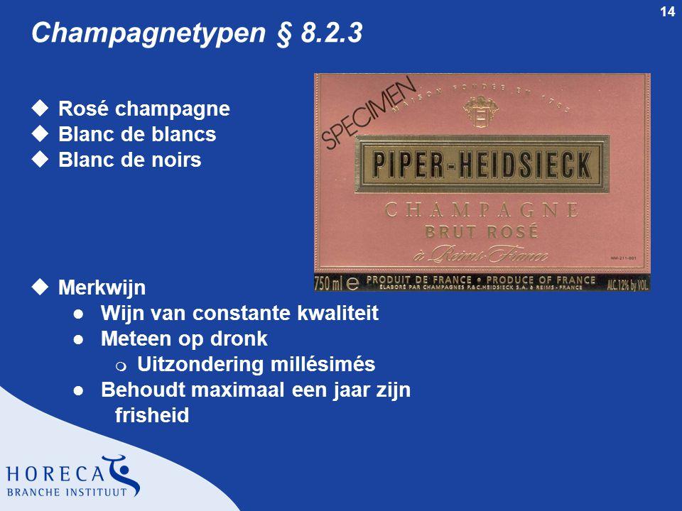 14 Champagnetypen § 8.2.3 uRosé champagne uBlanc de blancs uBlanc de noirs uMerkwijn l Wijn van constante kwaliteit l Meteen op dronk m Uitzondering millésimés l Behoudt maximaal een jaar zijn frisheid