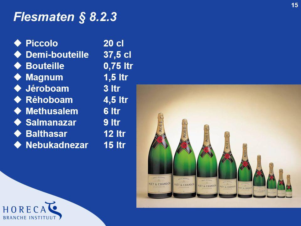 15 Flesmaten § 8.2.3 uPiccolo20 cl uDemi-bouteille 37,5 cl uBouteille0,75 ltr uMagnum1,5 ltr uJéroboam3 ltr uRéhoboam4,5 ltr uMethusalem6 ltr uSalmana