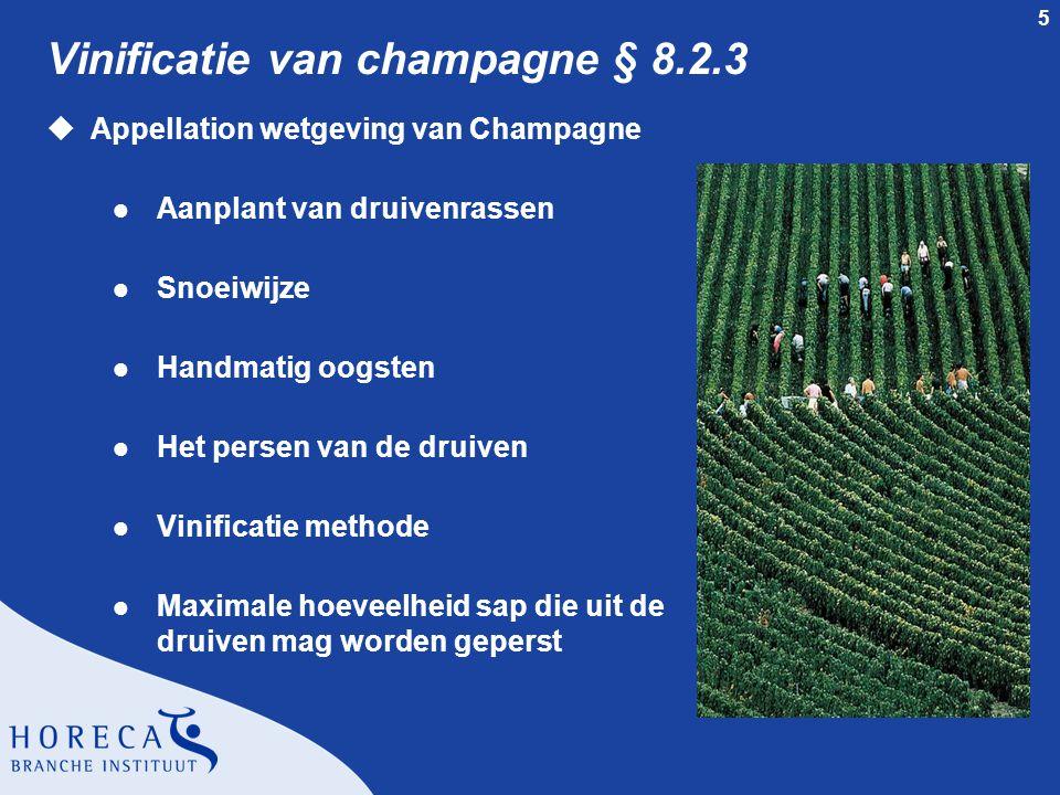 5 Vinificatie van champagne § 8.2.3 uAppellation wetgeving van Champagne l Aanplant van druivenrassen l Snoeiwijze l Handmatig oogsten l Het persen van de druiven l Vinificatie methode l Maximale hoeveelheid sap die uit de druiven mag worden geperst