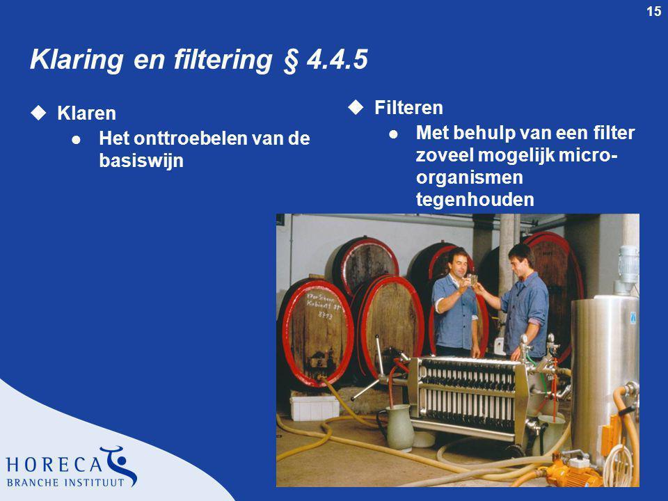 15 Klaring en filtering § 4.4.5 uKlaren l Het onttroebelen van de basiswijn uFilteren l Met behulp van een filter zoveel mogelijk micro- organismen tegenhouden