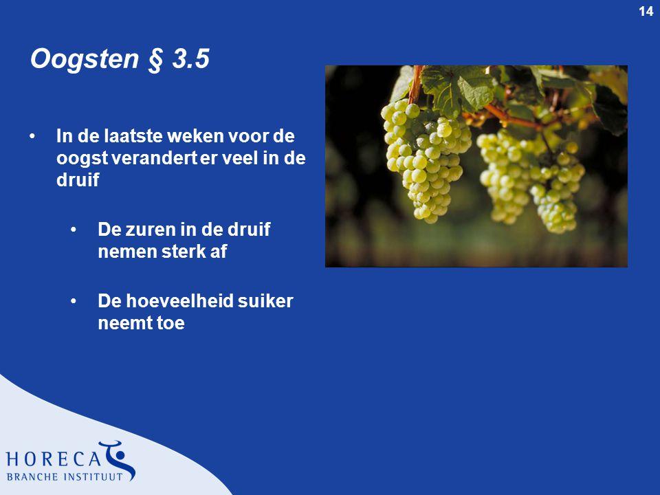 14 Oogsten § 3.5 In de laatste weken voor de oogst verandert er veel in de druif De zuren in de druif nemen sterk af De hoeveelheid suiker neemt toe