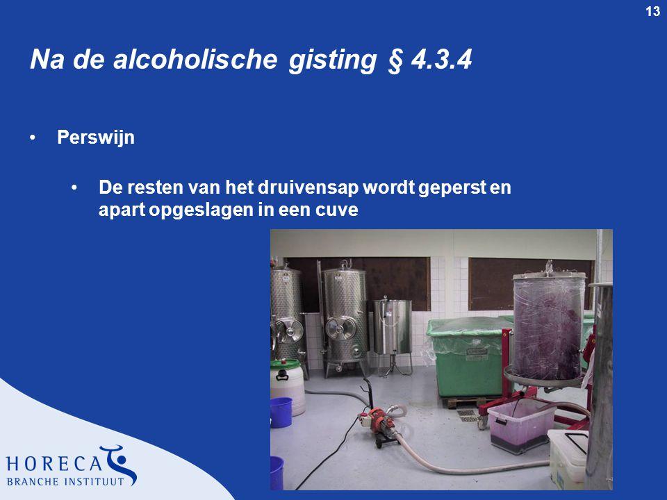 13 Na de alcoholische gisting § 4.3.4 Perswijn De resten van het druivensap wordt geperst en apart opgeslagen in een cuve