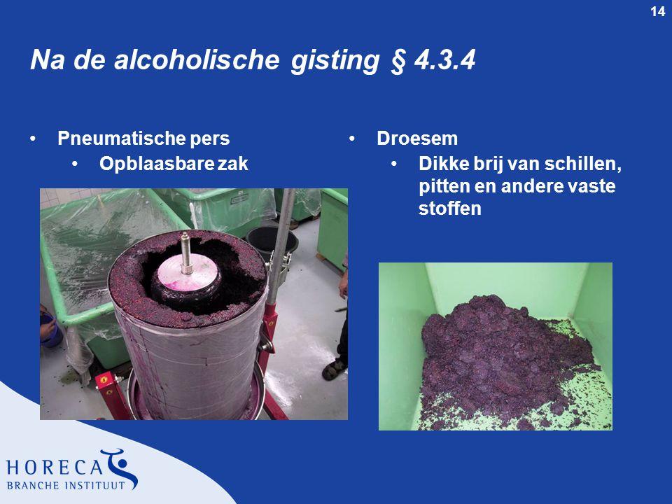 14 Na de alcoholische gisting § 4.3.4 Pneumatische pers Opblaasbare zak Droesem Dikke brij van schillen, pitten en andere vaste stoffen