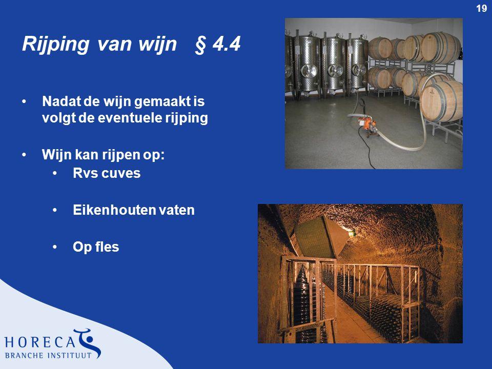 19 Rijping van wijn § 4.4 Nadat de wijn gemaakt is volgt de eventuele rijping Wijn kan rijpen op: Rvs cuves Eikenhouten vaten Op fles