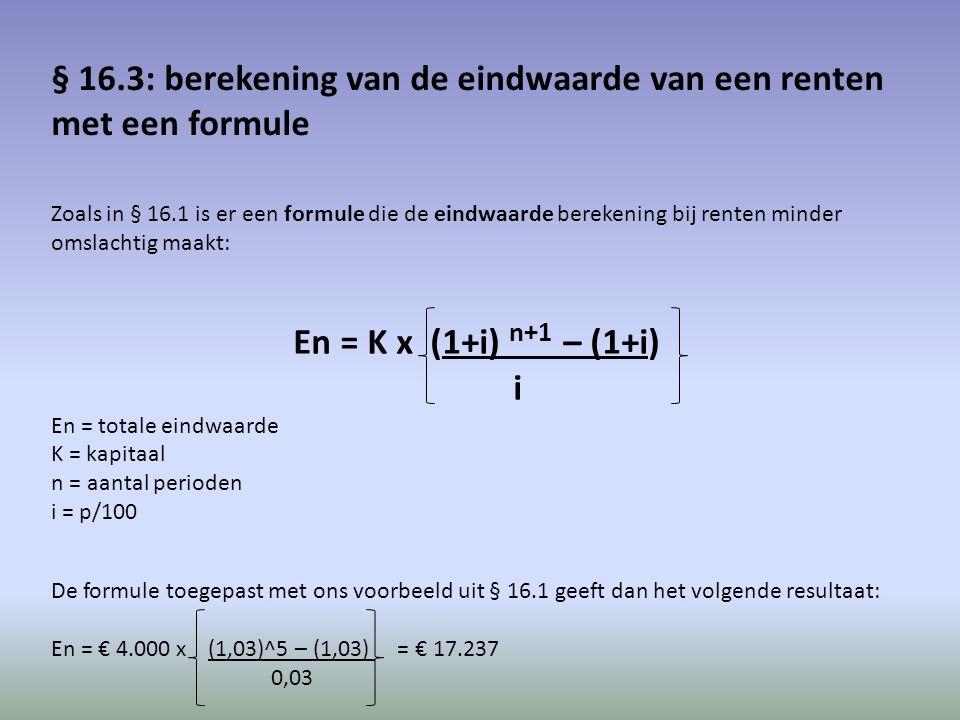 § 16.3: berekening van de eindwaarde van een renten met een formule Zoals in § 16.1 is er een formule die de eindwaarde berekening bij renten minder omslachtig maakt: En = K x (1+i) n+1 – (1+i) i En = totale eindwaarde K = kapitaal n = aantal perioden i = p/100 De formule toegepast met ons voorbeeld uit § 16.1 geeft dan het volgende resultaat: En = € 4.000 x (1,03)^5 – (1,03) = € 17.237 0,03