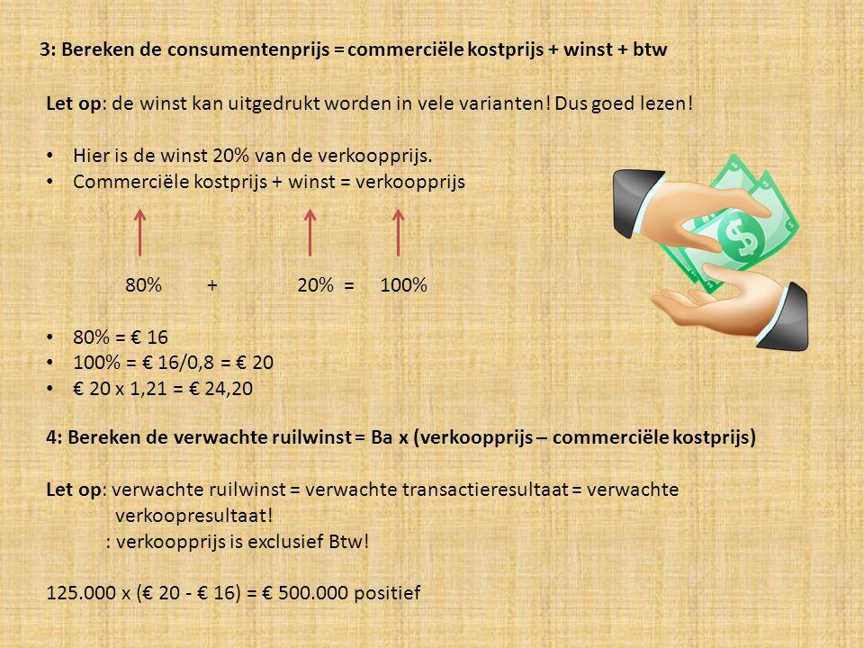 3: Bereken de consumentenprijs = commerciële kostprijs + winst + btw Let op: de winst kan uitgedrukt worden in vele varianten.