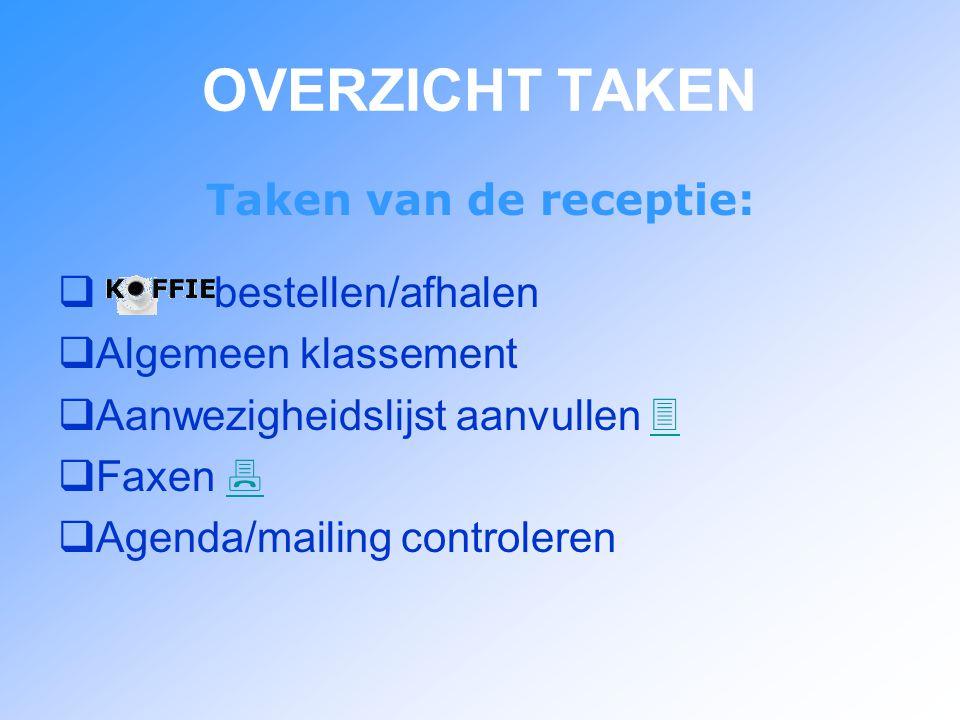OVERZICHT TAKEN Taken van de receptie:  bestellen/afhalen  Algemeen klassement  Aanwezigheidslijst aanvullen    Faxen    Agenda/mailing controleren