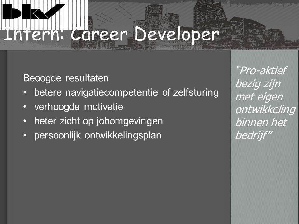 Intern: Career Developer Beoogde resultaten betere navigatiecompetentie of zelfsturing verhoogde motivatie beter zicht op jobomgevingen persoonlijk ontwikkelingsplan Pro-aktief bezig zijn met eigen ontwikkeling binnen het bedrijf