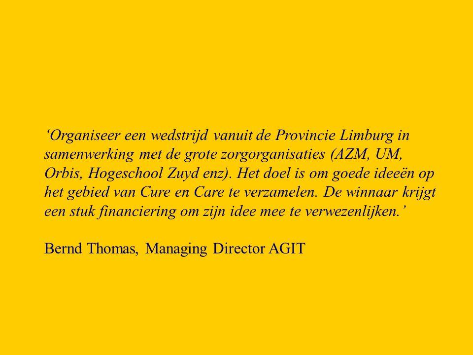 'Organiseer een wedstrijd vanuit de Provincie Limburg in samenwerking met de grote zorgorganisaties (AZM, UM, Orbis, Hogeschool Zuyd enz). Het doel is