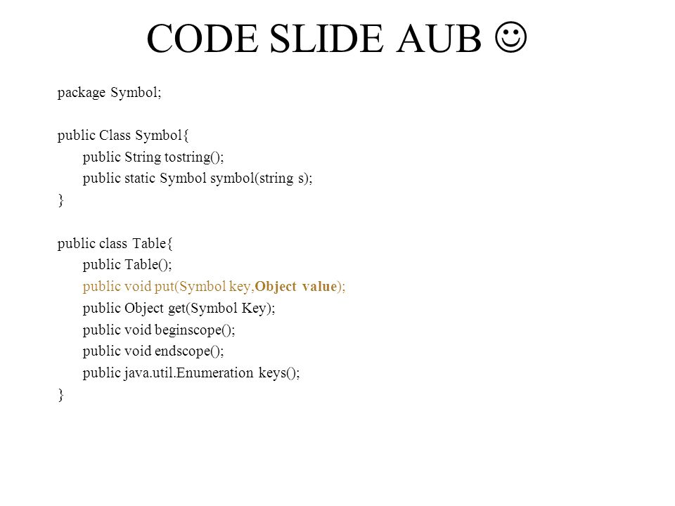 CODE SLIDE AUB package Symbol; public Class Symbol{ public String tostring(); public static Symbol symbol(string s); } public class Table{ public Table(); public void put(Symbol key,Object value); public Object get(Symbol Key); public void beginscope(); public void endscope(); public java.util.Enumeration keys(); }
