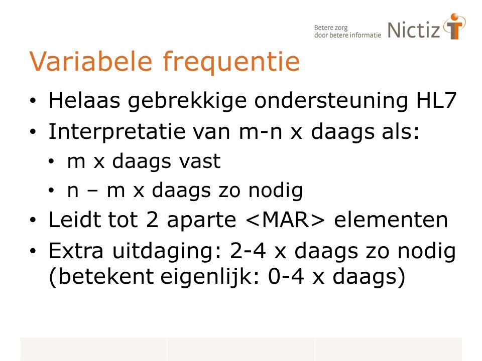 Variabele frequentie Helaas gebrekkige ondersteuning HL7 Interpretatie van m-n x daags als: m x daags vast n – m x daags zo nodig Leidt tot 2 aparte elementen Extra uitdaging: 2-4 x daags zo nodig (betekent eigenlijk: 0-4 x daags)