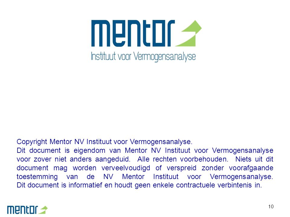 10 Copyright Mentor NV Instituut voor Vermogensanalyse. Dit document is eigendom van Mentor NV Instituut voor Vermogensanalyse voor zover niet anders