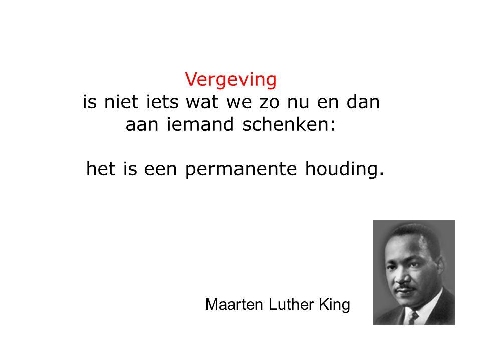 Vergeving is niet iets wat we zo nu en dan aan iemand schenken: het is een permanente houding. Maarten Luther King