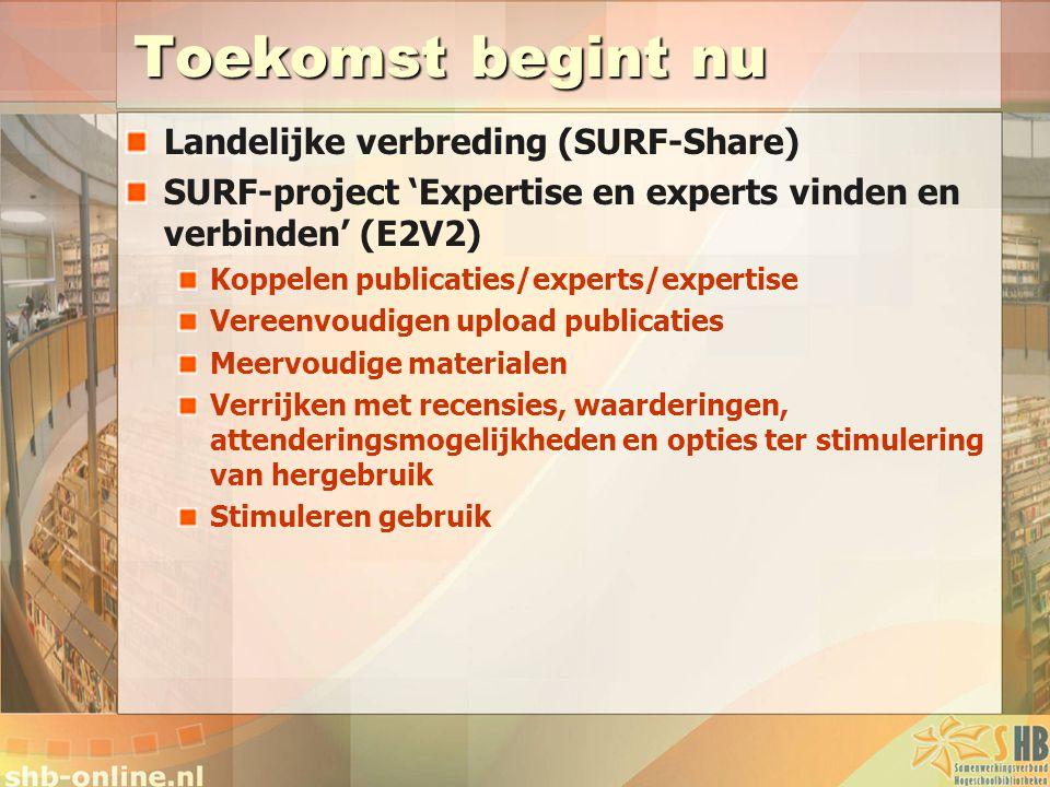 Toekomst begint nu Landelijke verbreding (SURF-Share) SURF-project 'Expertise en experts vinden en verbinden' (E2V2) Koppelen publicaties/experts/expe