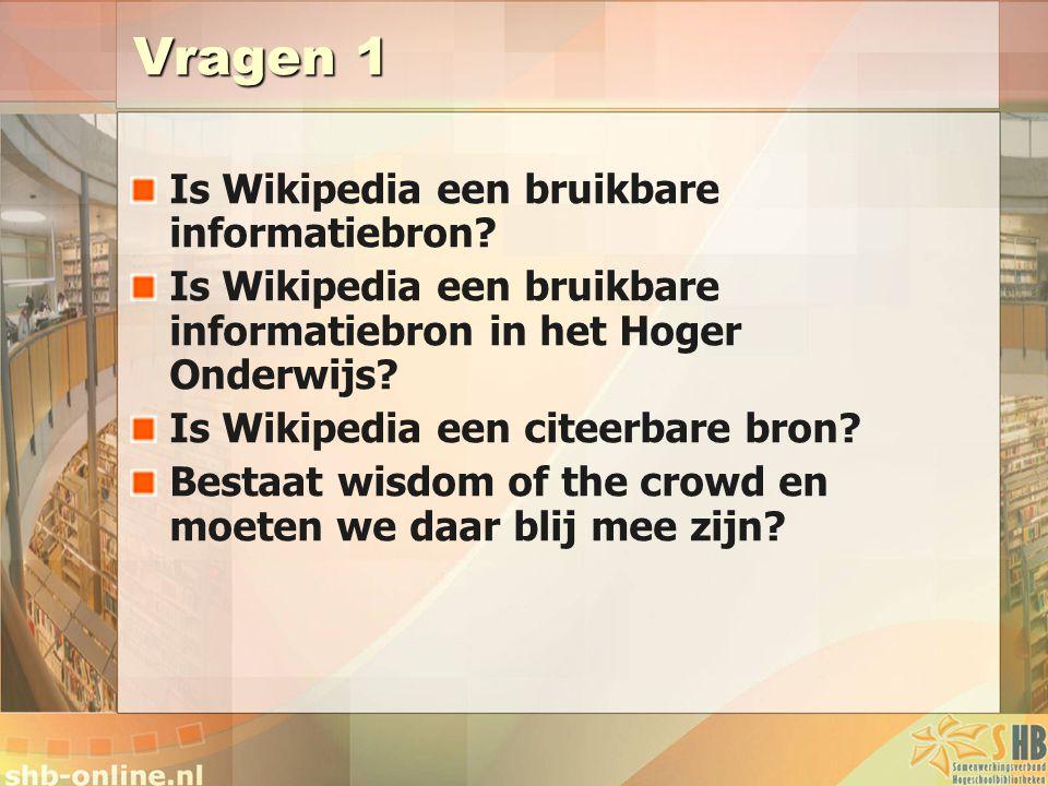 Vragen 1 Is Wikipedia een bruikbare informatiebron? Is Wikipedia een bruikbare informatiebron in het Hoger Onderwijs? Is Wikipedia een citeerbare bron