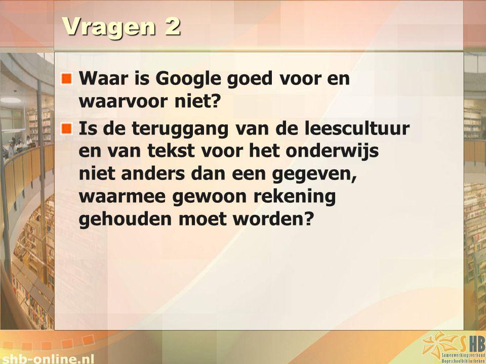 Vragen 2 Waar is Google goed voor en waarvoor niet? Is de teruggang van de leescultuur en van tekst voor het onderwijs niet anders dan een gegeven, wa