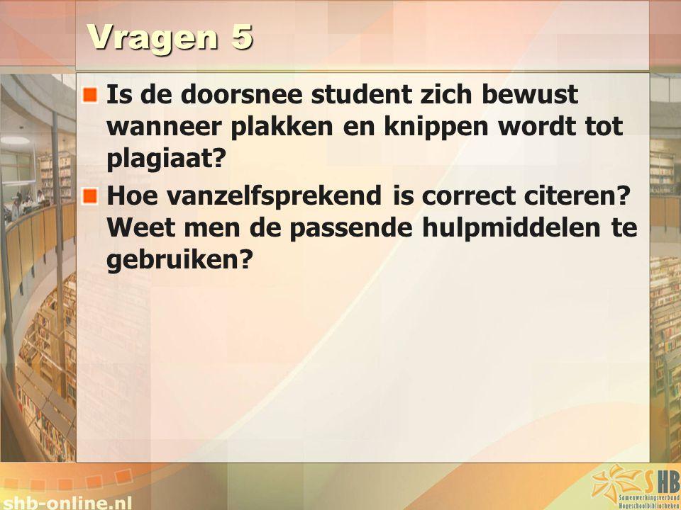 Vragen 5 Is de doorsnee student zich bewust wanneer plakken en knippen wordt tot plagiaat? Hoe vanzelfsprekend is correct citeren? Weet men de passend