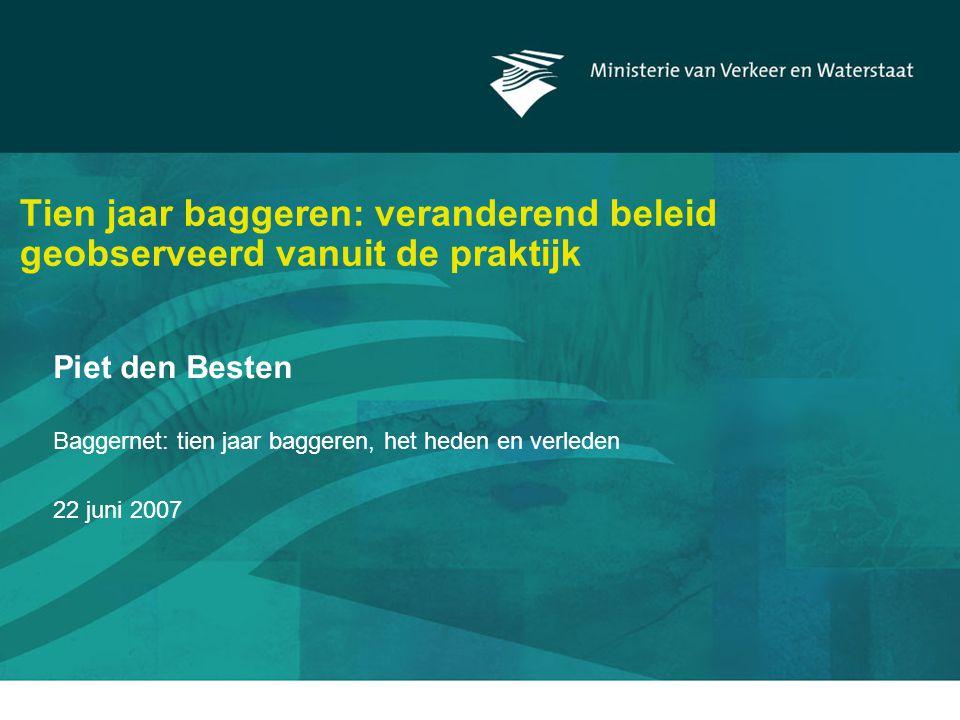 Tien jaar baggeren: veranderend beleid geobserveerd vanuit de praktijk Piet den Besten Baggernet: tien jaar baggeren, het heden en verleden 22 juni 2007