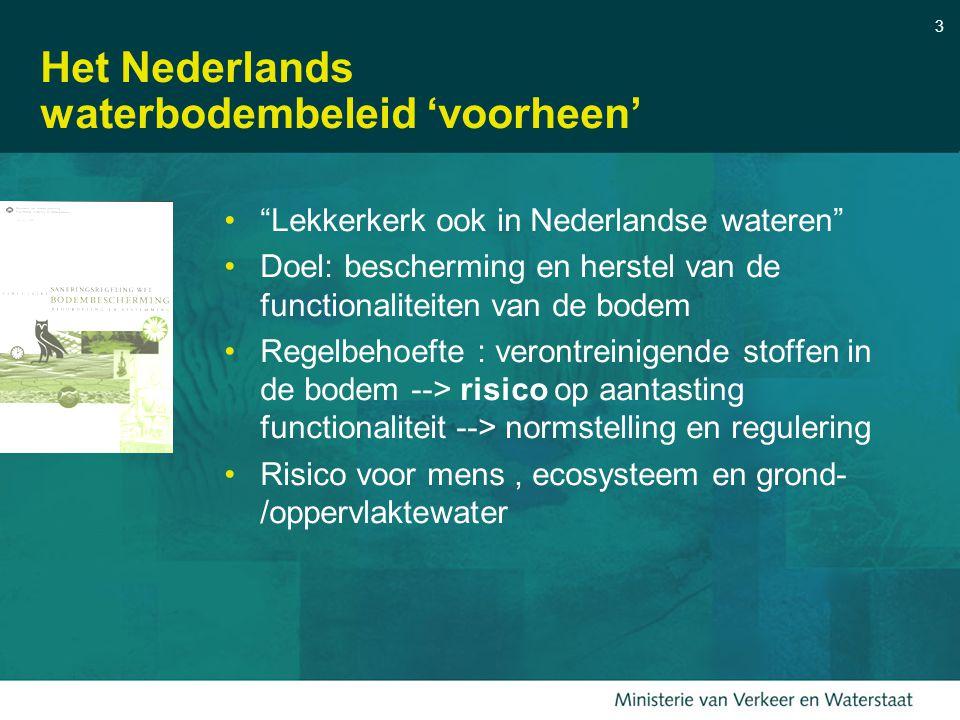 3 Het Nederlands waterbodembeleid 'voorheen' Lekkerkerk ook in Nederlandse wateren Doel: bescherming en herstel van de functionaliteiten van de bodem Regelbehoefte : verontreinigende stoffen in de bodem --> risico op aantasting functionaliteit --> normstelling en regulering Risico voor mens, ecosysteem en grond- /oppervlaktewater