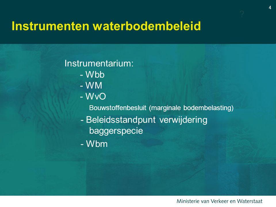 4 Instrumenten waterbodembeleid Instrumentarium: - Wbb - WM - WvO Bouwstoffenbesluit (marginale bodembelasting) - Beleidsstandpunt verwijdering baggerspecie - Wbm ?