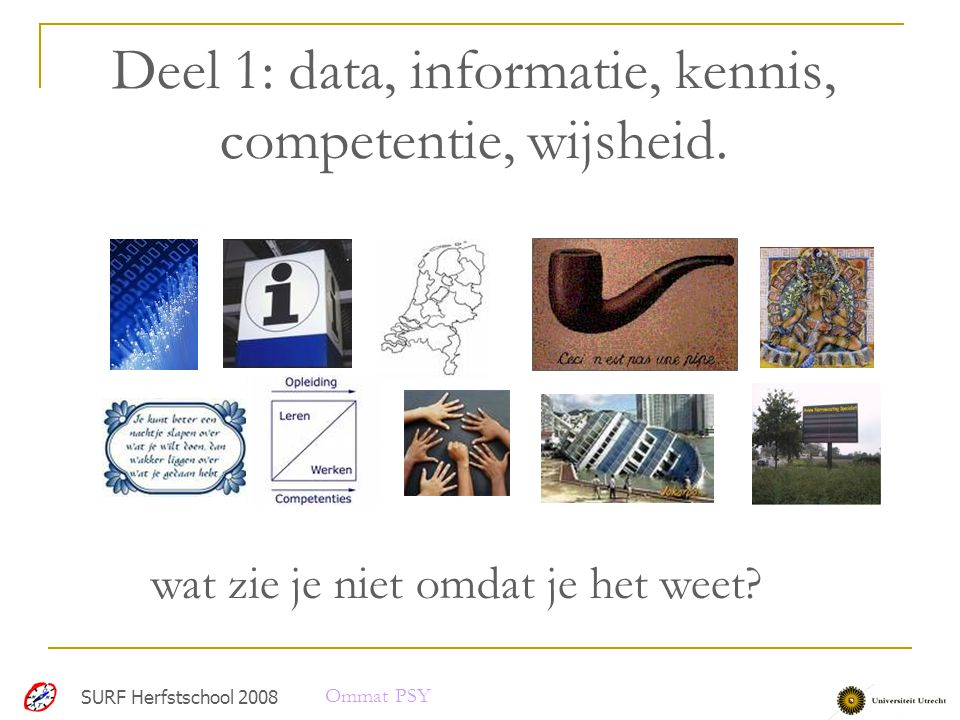 Deel 1: data, informatie, kennis, competentie, wijsheid. SURF Herfstschool 2008 wat zie je niet omdat je het weet? Ommat PSY