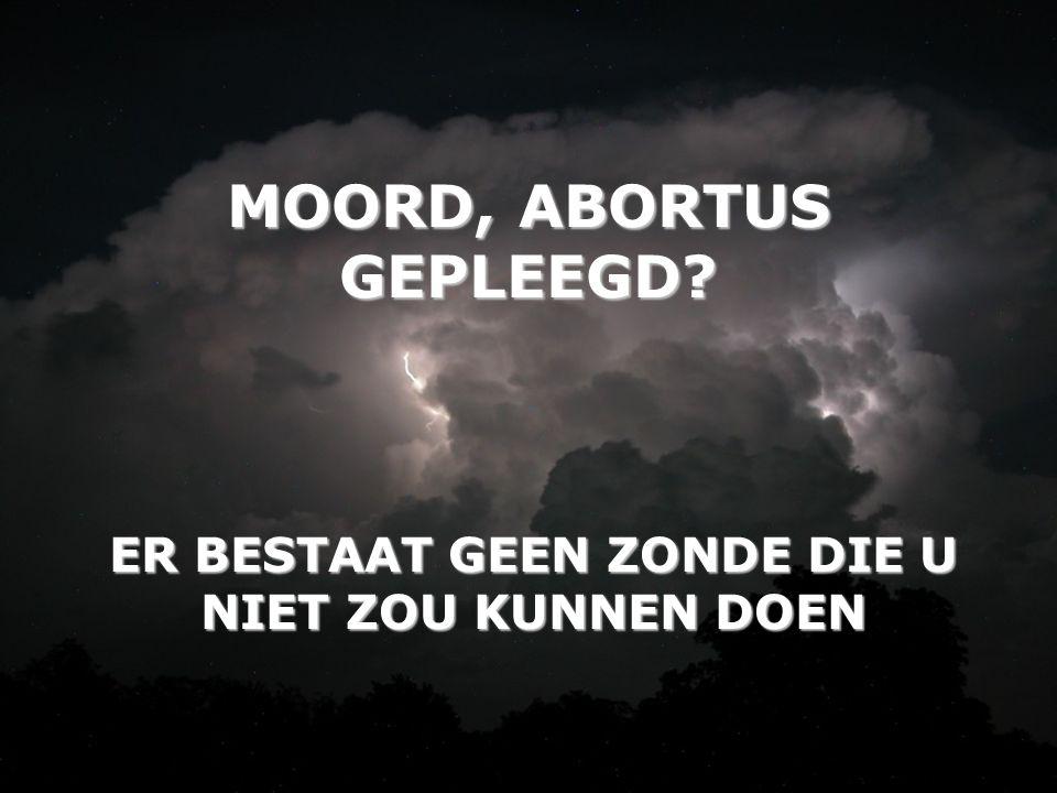 MOORD, ABORTUS GEPLEEGD? ER BESTAAT GEEN ZONDE DIE U NIET ZOU KUNNEN DOEN