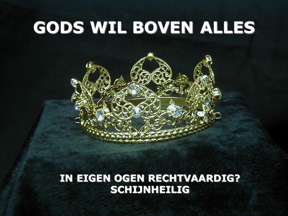 GODS WIL BOVEN ALLES IN EIGEN OGEN RECHTVAARDIG? SCHIJNHEILIG