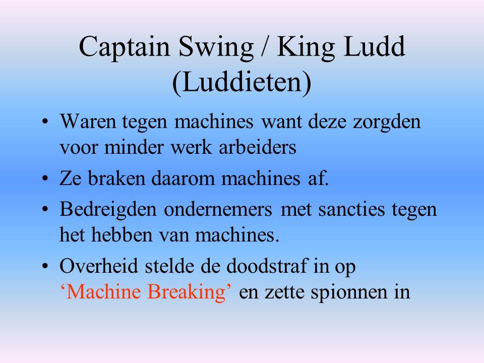 Captain Swing / King Ludd (Luddieten) Waren tegen machines want deze zorgden voor minder werk arbeiders Ze braken daarom machines af. Bedreigden onder