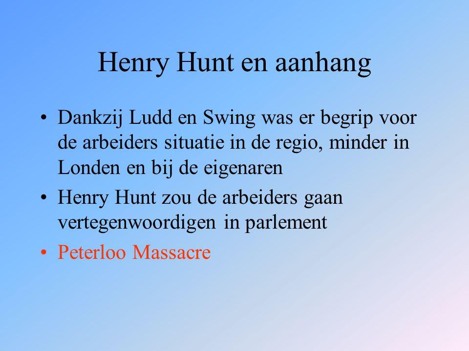 Henry Hunt en aanhang Dankzij Ludd en Swing was er begrip voor de arbeiders situatie in de regio, minder in Londen en bij de eigenaren Henry Hunt zou