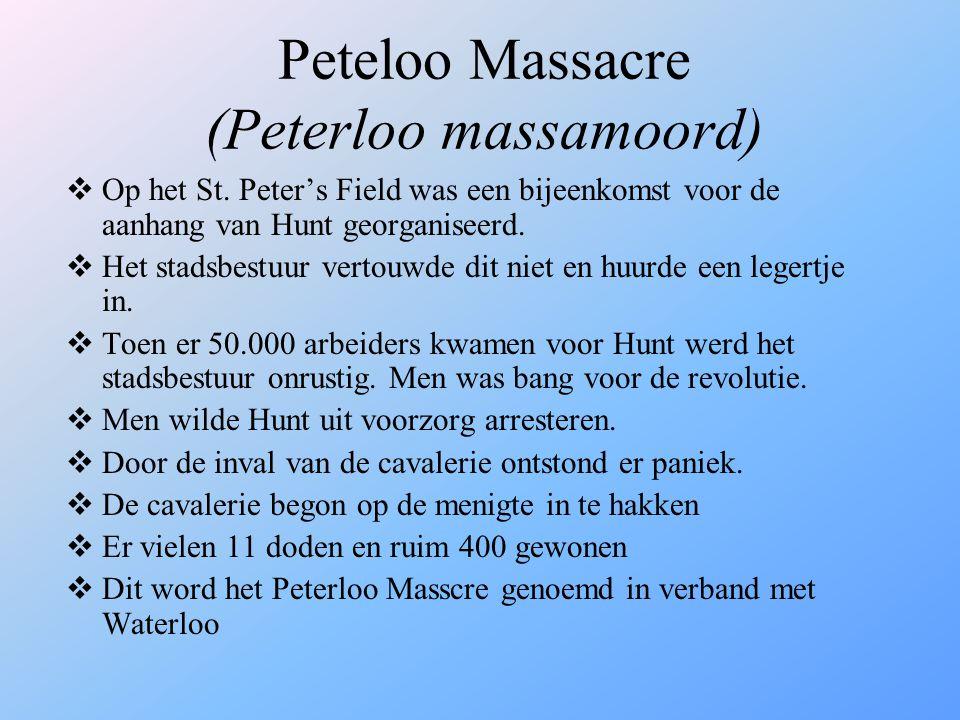 Peteloo Massacre (Peterloo massamoord)  Op het St. Peter's Field was een bijeenkomst voor de aanhang van Hunt georganiseerd.  Het stadsbestuur verto