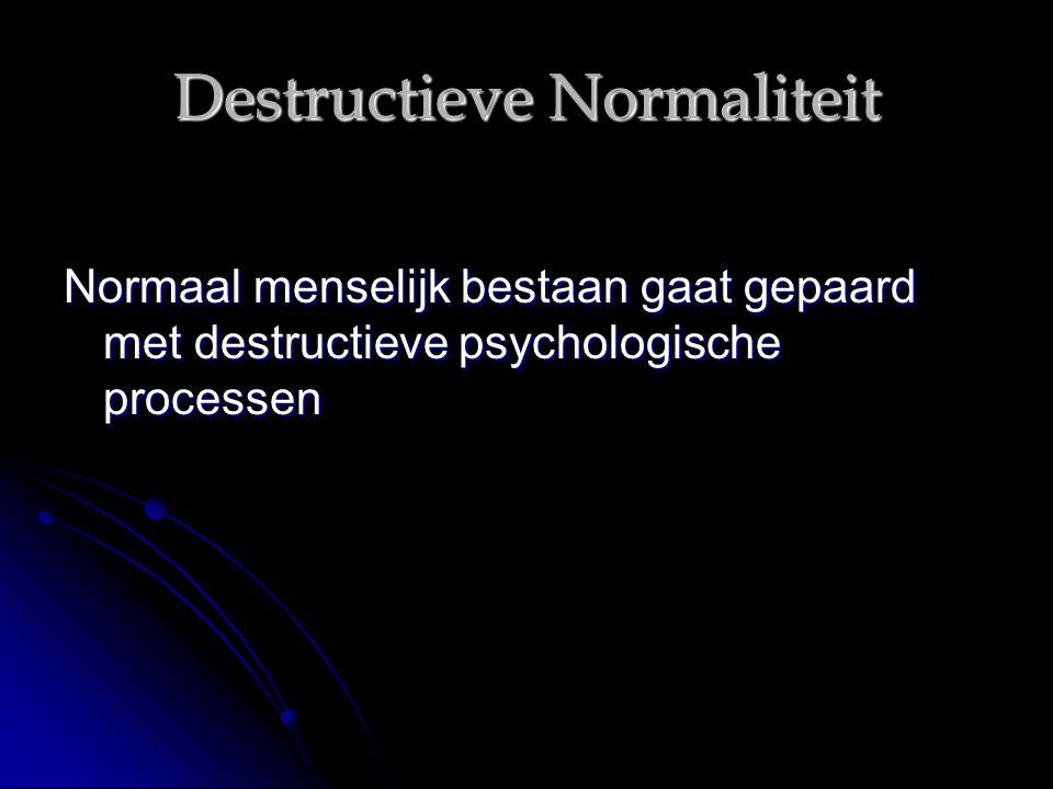 Destructieve Normaliteit Normaal menselijk bestaan gaat gepaard met destructieve psychologische processen